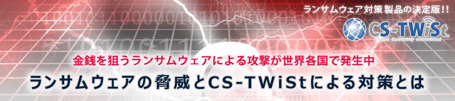 ランサムウェアの脅威とCS-TWiStによる対策とは ランサムウェア対策製品の決定版!! CS-TWiSt
